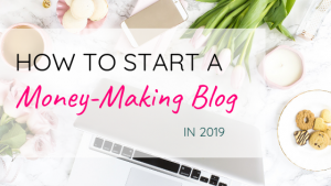 How To Start A Money Making Blog in 2019